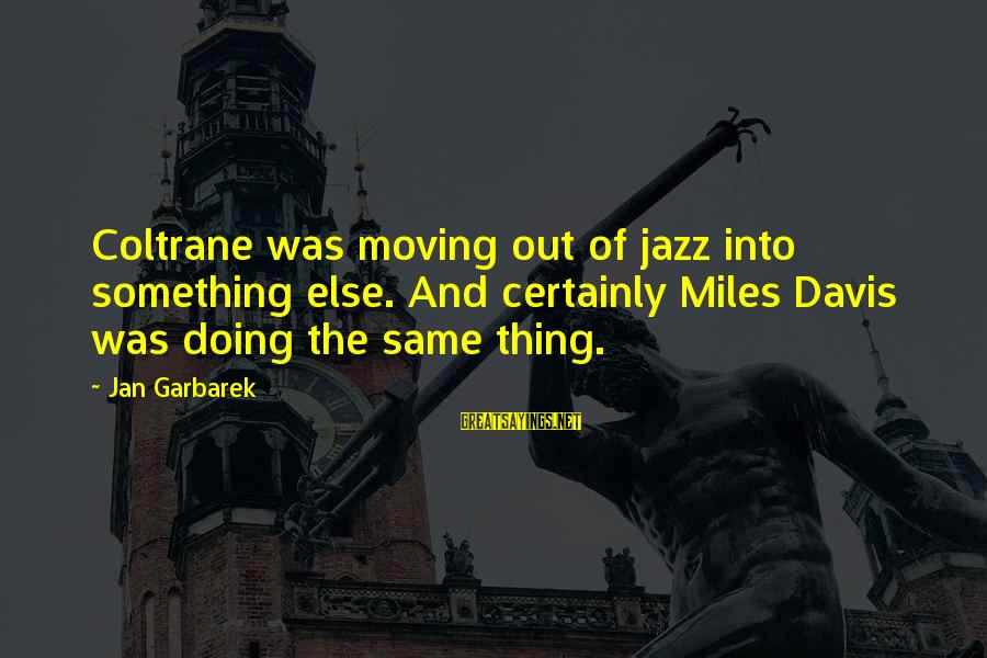 Mr Rogers Neighborhood Sayings By Jan Garbarek: Coltrane was moving out of jazz into something else. And certainly Miles Davis was doing