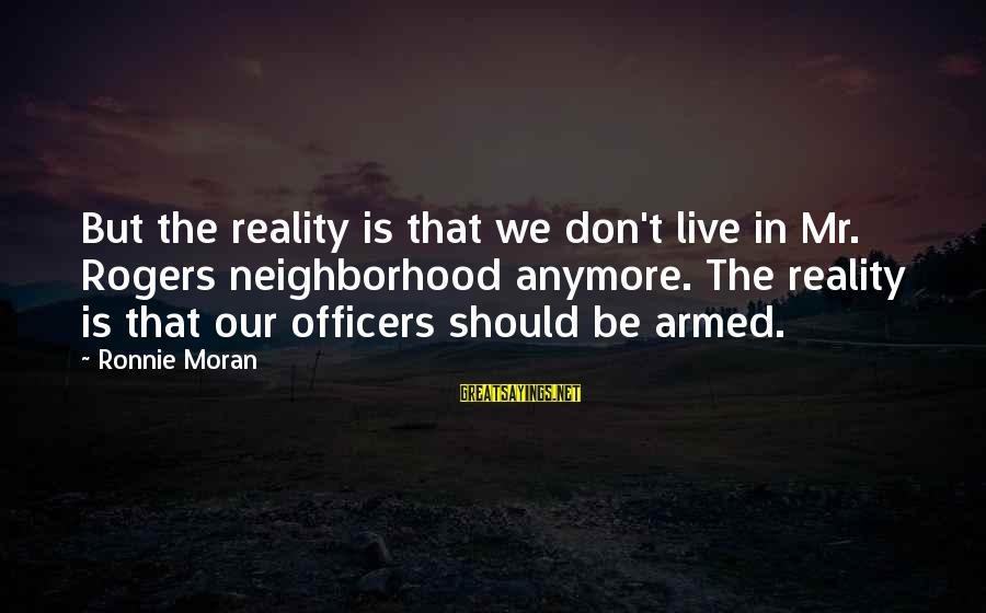 Mr Rogers Neighborhood Sayings By Ronnie Moran: But the reality is that we don't live in Mr. Rogers neighborhood anymore. The reality