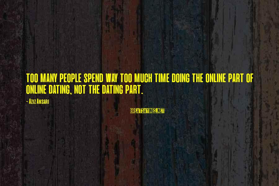 Mr Simonet Sayings By Aziz Ansari: too many people spend way too much time doing the online part of online dating,
