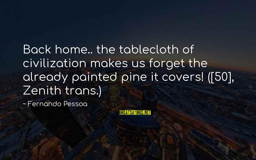 Mr Suplado Sayings By Fernando Pessoa: Back home.. the tablecloth of civilization makes us forget the already painted pine it covers!