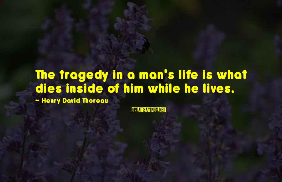 Mr Suplado Sayings By Henry David Thoreau: The tragedy in a man's life is what dies inside of him while he lives.