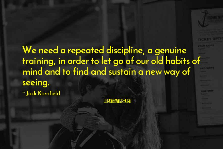 Mr Suplado Sayings By Jack Kornfield: We need a repeated discipline, a genuine training, in order to let go of our