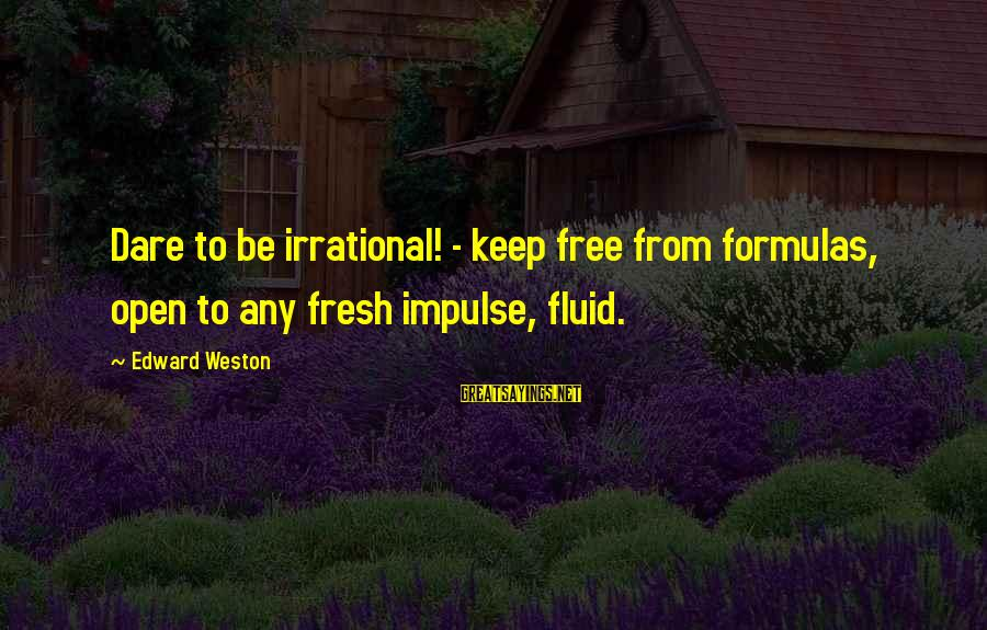 Mrs Weston Sayings By Edward Weston: Dare to be irrational! - keep free from formulas, open to any fresh impulse, fluid.