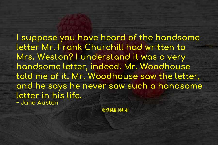 Mrs Weston Sayings By Jane Austen: I suppose you have heard of the handsome letter Mr. Frank Churchill had written to