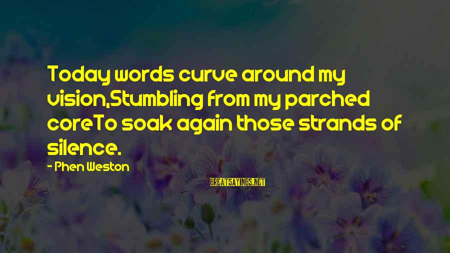 Mrs Weston Sayings By Phen Weston: Today words curve around my vision,Stumbling from my parched coreTo soak again those strands of