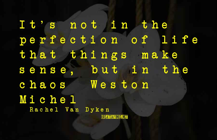 Mrs Weston Sayings By Rachel Van Dyken: It's not in the perfection of life that things make sense, but in the chaos-