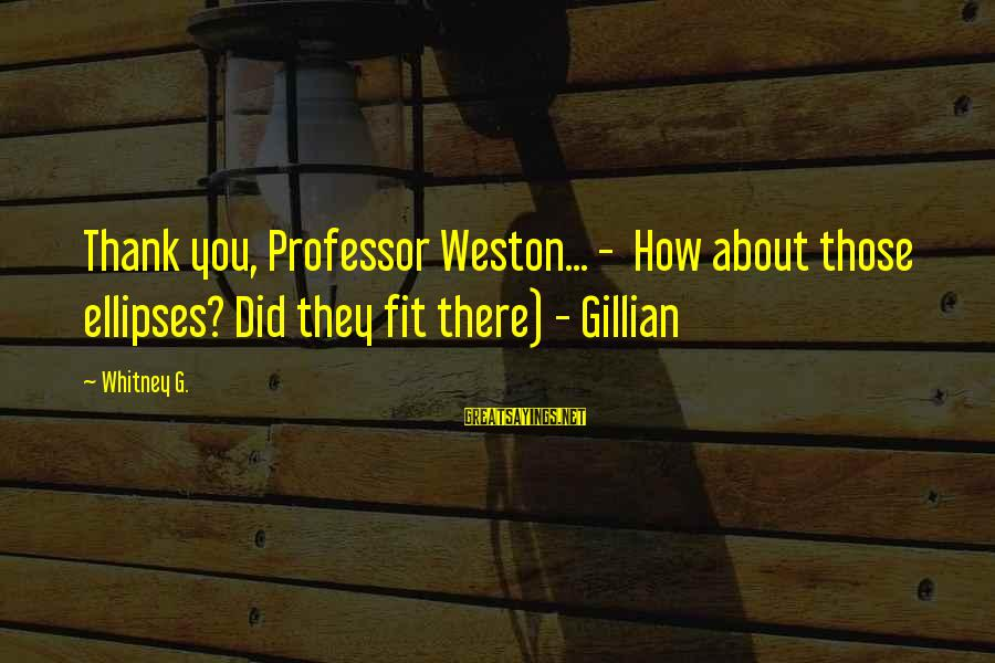 Mrs Weston Sayings By Whitney G.: Thank you, Professor Weston... - How about those ellipses? Did they fit there) - Gillian