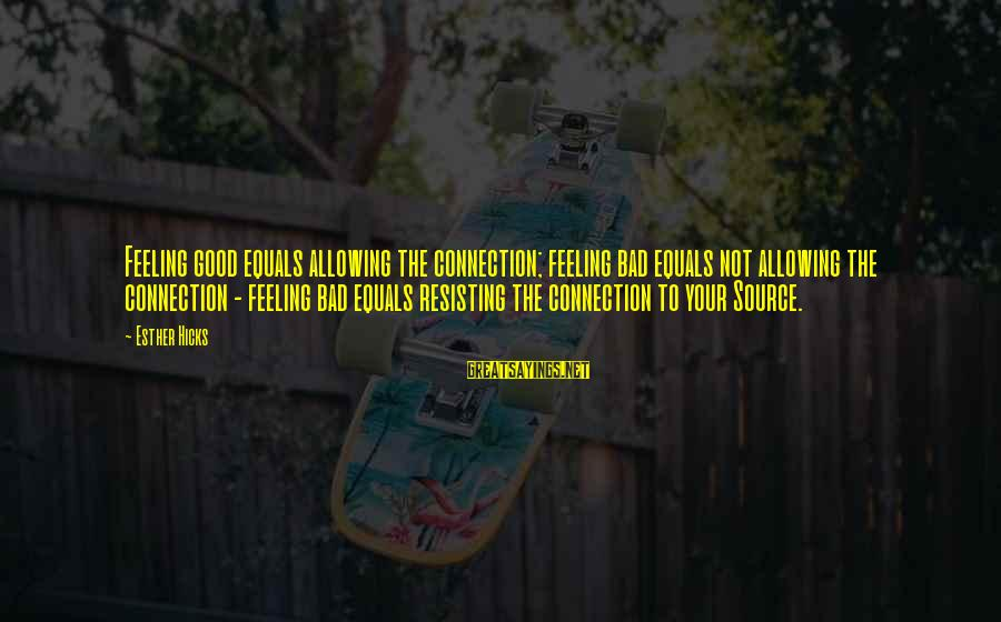 Muchh Sayings By Esther Hicks: Feeling good equals allowing the connection; feeling bad equals not allowing the connection - feeling