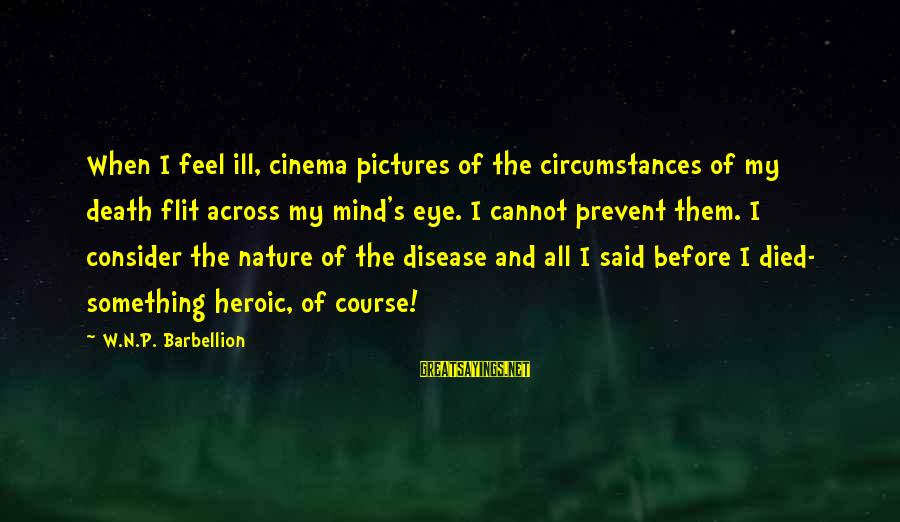 Muchh Sayings By W.N.P. Barbellion: When I feel ill, cinema pictures of the circumstances of my death flit across my
