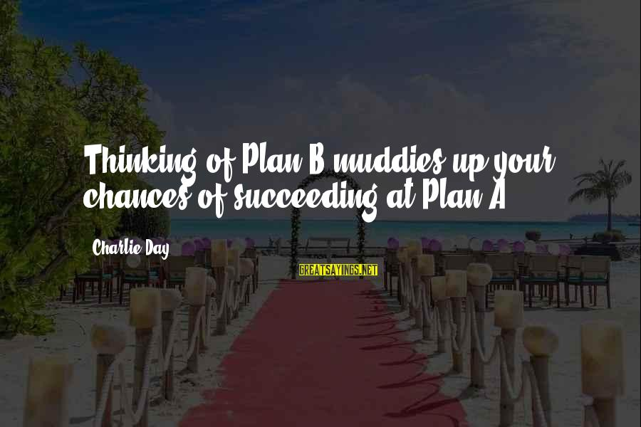 Muddies Sayings By Charlie Day: Thinking of Plan B muddies up your chances of succeeding at Plan A.