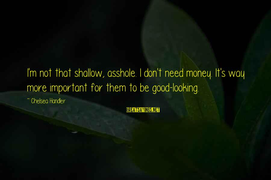 Muddies Sayings By Chelsea Handler: I'm not that shallow, asshole. I don't need money. It's way more important for them