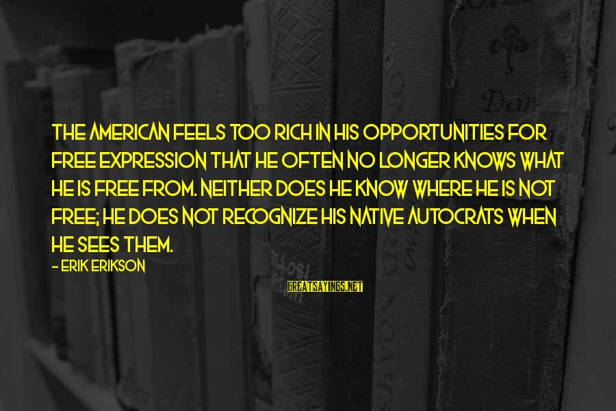 Muddies Sayings By Erik Erikson: The American feels too rich in his opportunities for free expression that he often no