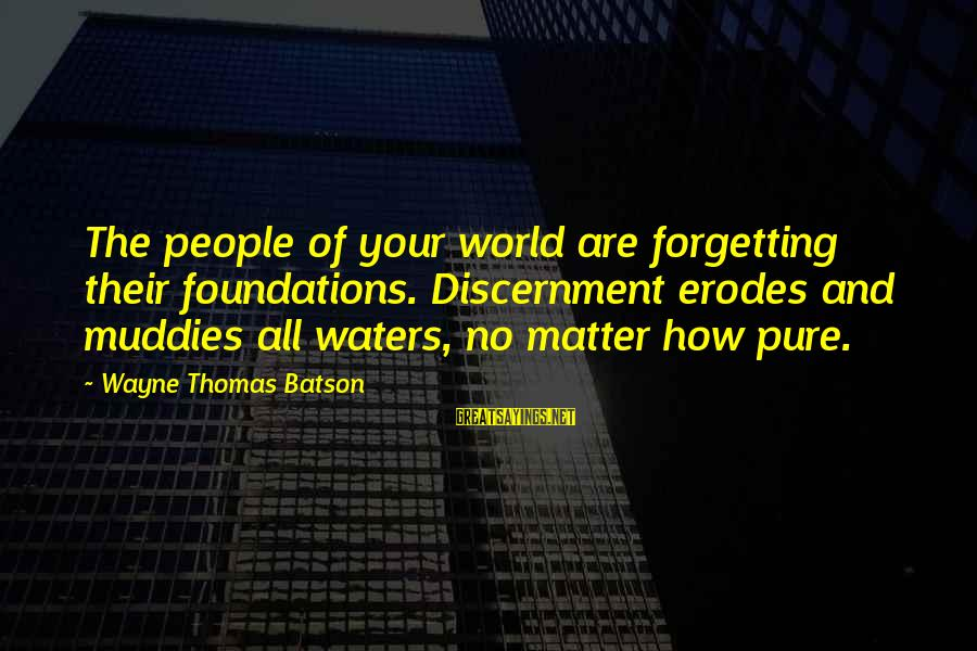 Muddies Sayings By Wayne Thomas Batson: The people of your world are forgetting their foundations. Discernment erodes and muddies all waters,