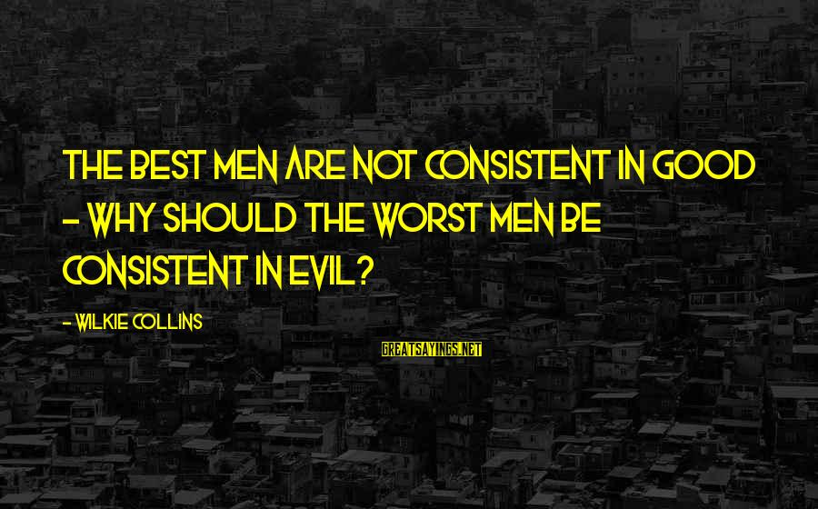 Muddies Sayings By Wilkie Collins: The best men are not consistent in good - why should the worst men be