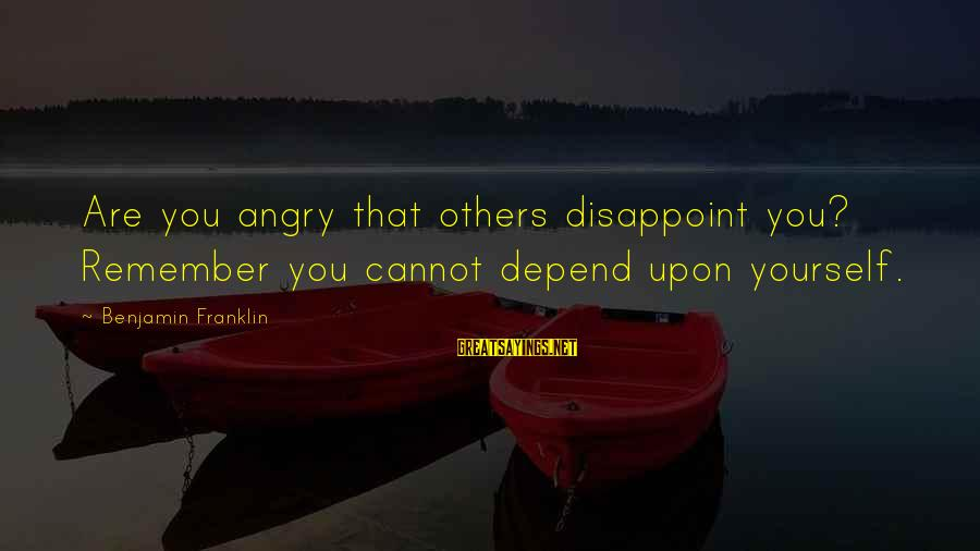 Mudland Sayings By Benjamin Franklin: Are you angry that others disappoint you? Remember you cannot depend upon yourself.