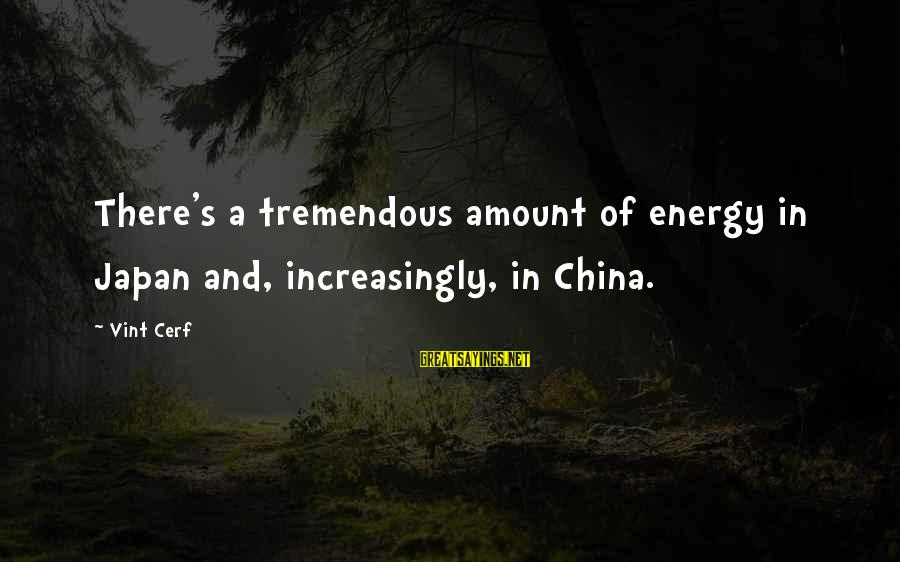 Mukunda's Sayings By Vint Cerf: There's a tremendous amount of energy in Japan and, increasingly, in China.