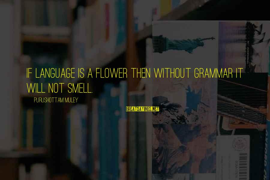 Muley Sayings By Purushottam Muley: If Language is a Flower then without Grammar it will not smell.