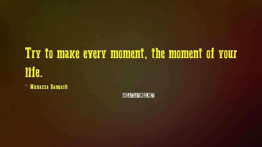 Munazza Bangash Sayings: Try to make every moment, the moment of your life.