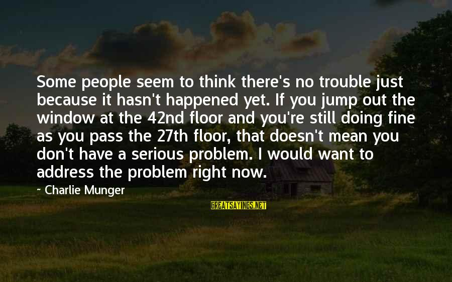 Munger Sayings By Charlie Munger: Some people seem to think there's no trouble just because it hasn't happened yet. If