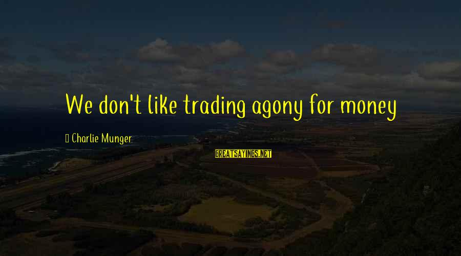 Munger Sayings By Charlie Munger: We don't like trading agony for money