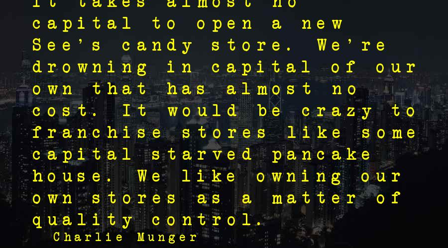 Munger Sayings By Charlie Munger: It takes almost no capital to open a new See's candy store. We're drowning in