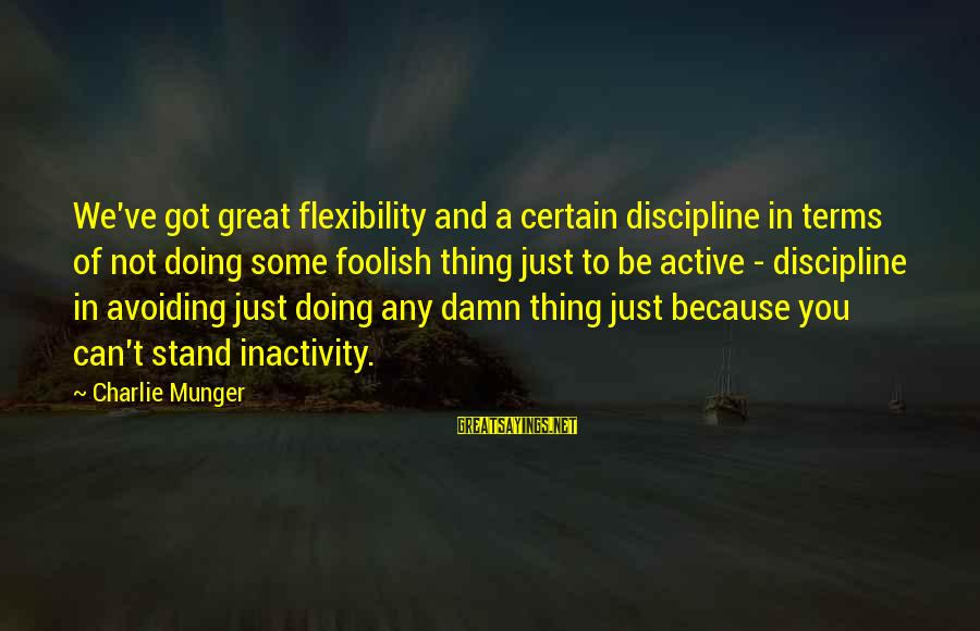 Munger Sayings By Charlie Munger: We've got great flexibility and a certain discipline in terms of not doing some foolish
