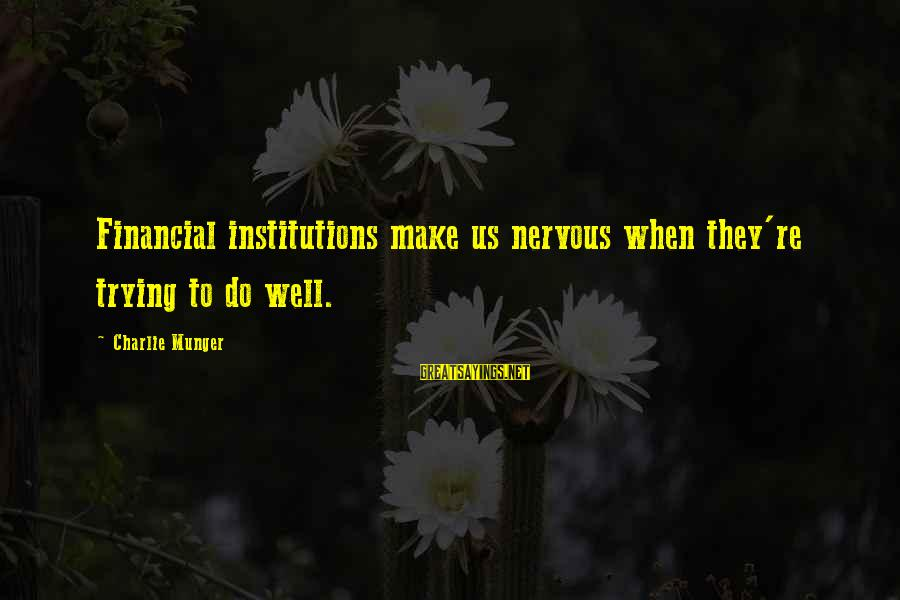 Munger Sayings By Charlie Munger: Financial institutions make us nervous when they're trying to do well.