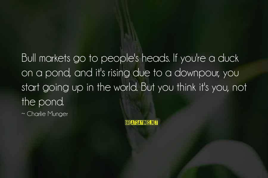 Munger Sayings By Charlie Munger: Bull markets go to people's heads. If you're a duck on a pond, and it's