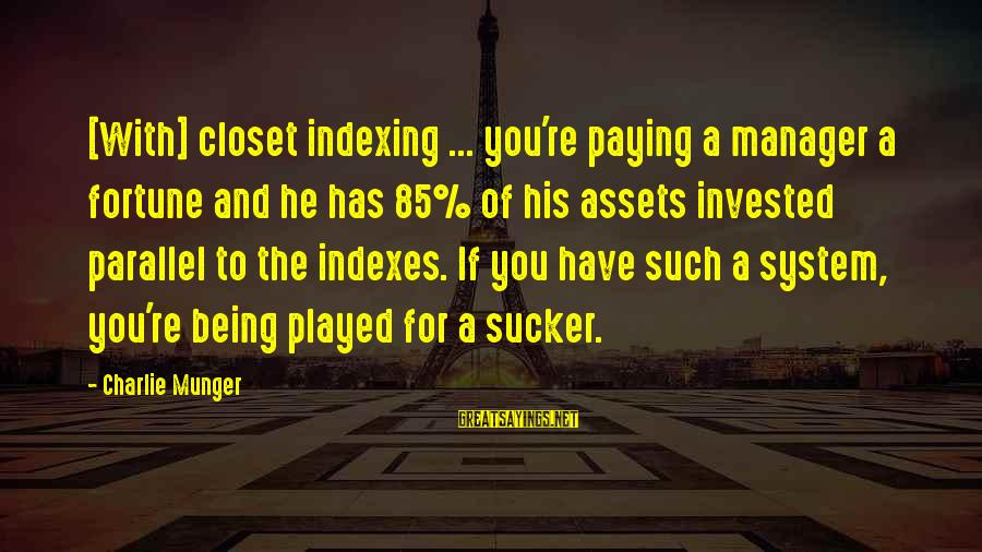 Munger Sayings By Charlie Munger: [With] closet indexing ... you're paying a manager a fortune and he has 85% of
