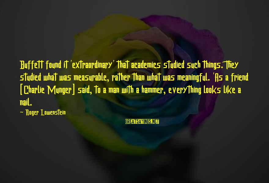Munger Sayings By Roger Lowenstein: Buffett found it 'extraordinary' that academics studied such things. They studied what was measurable, rather