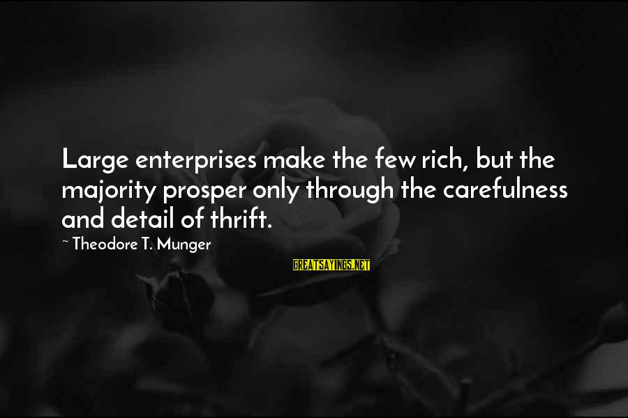 Munger Sayings By Theodore T. Munger: Large enterprises make the few rich, but the majority prosper only through the carefulness and