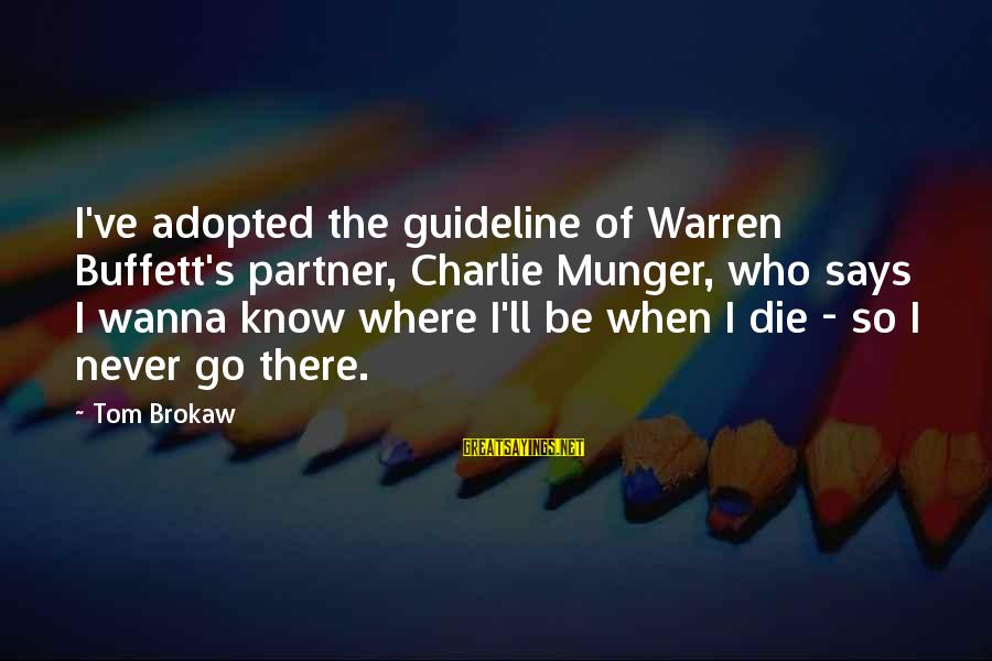 Munger Sayings By Tom Brokaw: I've adopted the guideline of Warren Buffett's partner, Charlie Munger, who says I wanna know