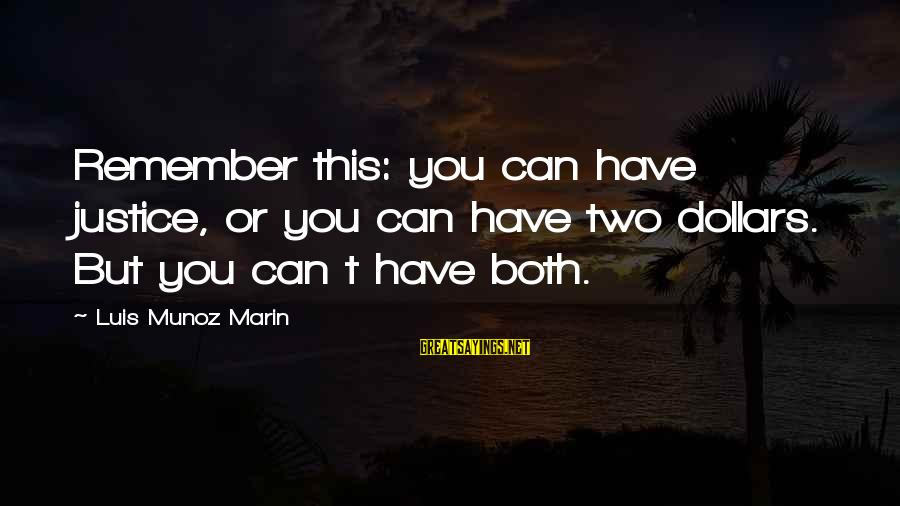 Munoz Marin Sayings By Luis Munoz Marin: Remember this: you can have justice, or you can have two dollars. But you can