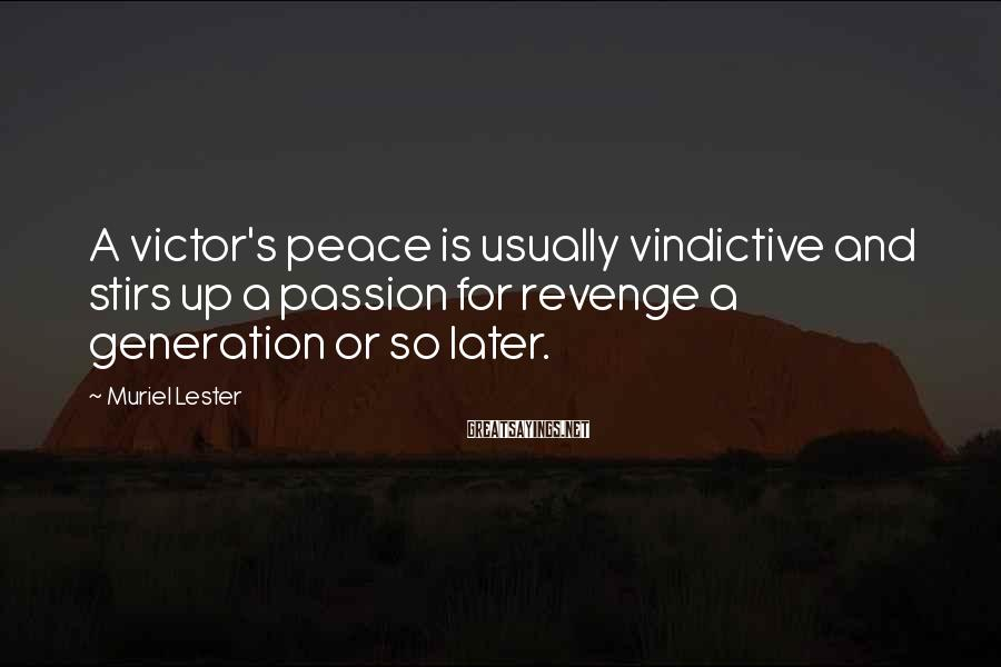 Muriel Lester Sayings: A victor's peace is usually vindictive and stirs up a passion for revenge a generation