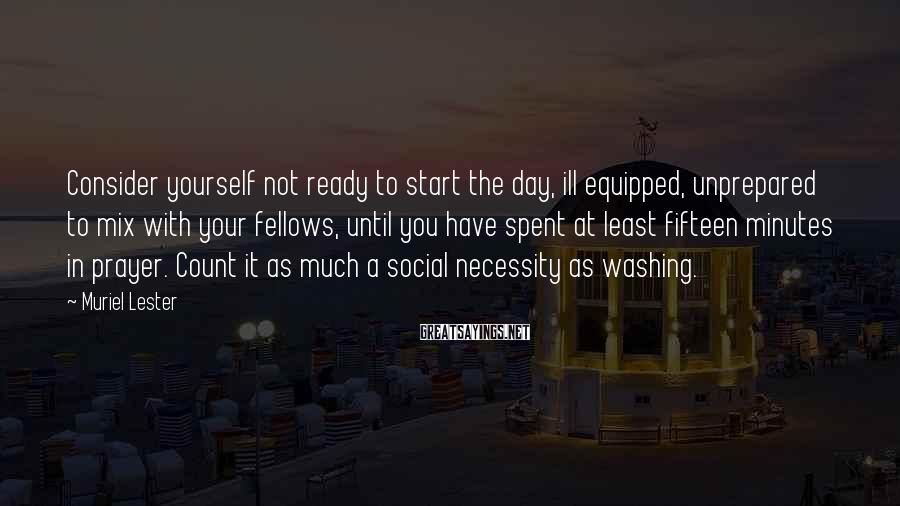 Muriel Lester Sayings: Consider yourself not ready to start the day, ill equipped, unprepared to mix with your