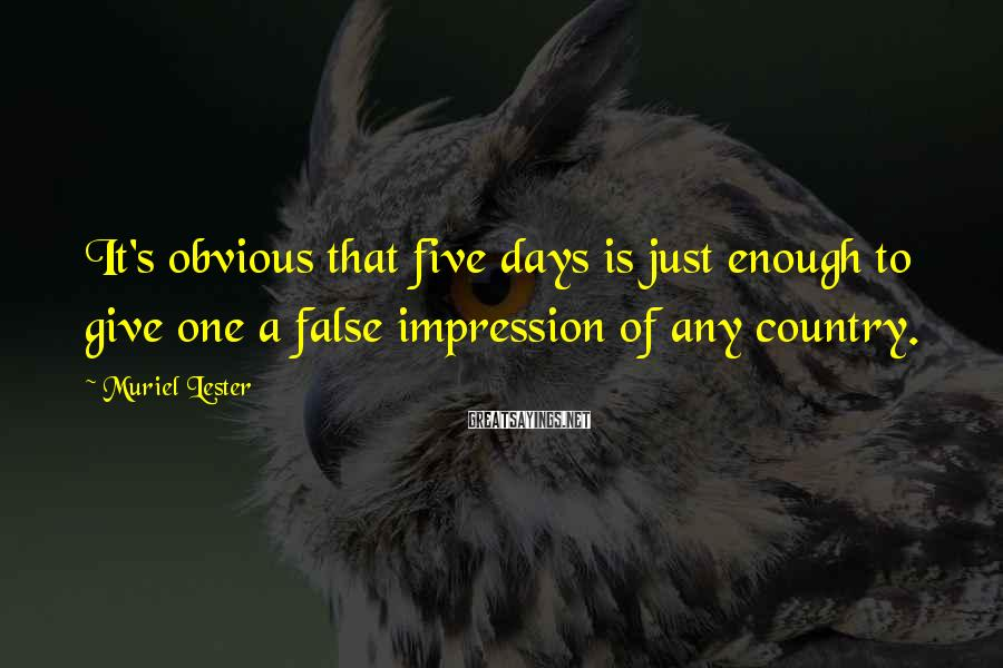 Muriel Lester Sayings: It's obvious that five days is just enough to give one a false impression of