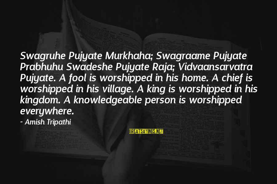 Murkhaha Sayings By Amish Tripathi: Swagruhe Pujyate Murkhaha; Swagraame Pujyate Prabhuhu Swadeshe Pujyate Raja; Vidvaansarvatra Pujyate. A fool is worshipped