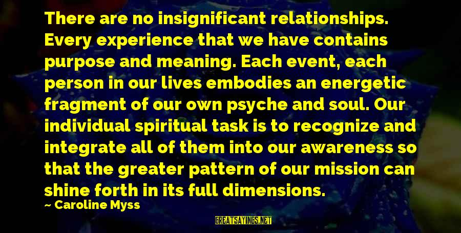 Musaeus Sayings By Caroline Myss: There are no insignificant relationships. Every experience that we have contains purpose and meaning. Each