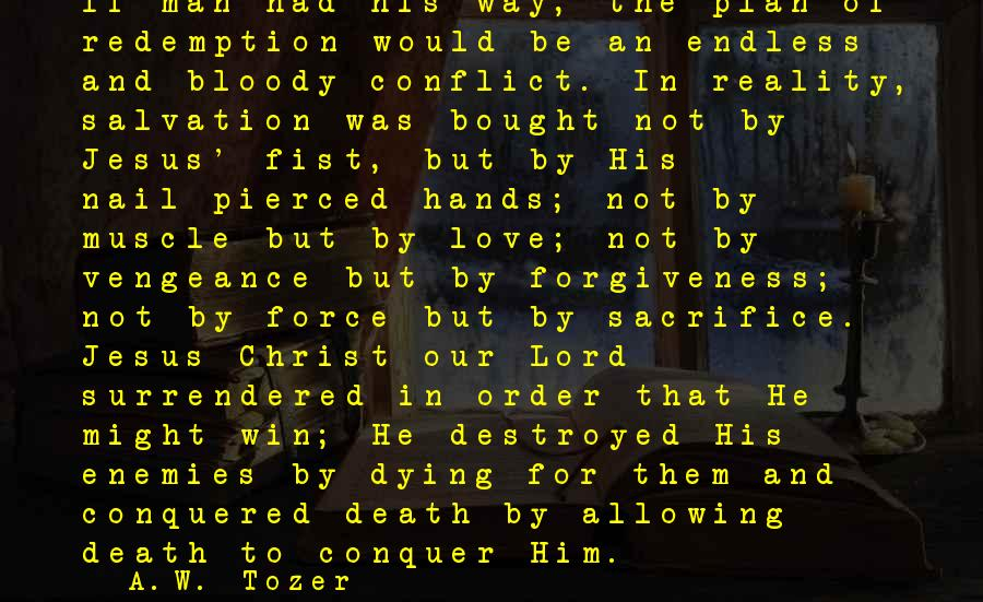 Muscle Sayings By A.W. Tozer: If man had his way, the plan of redemption would be an endless and bloody