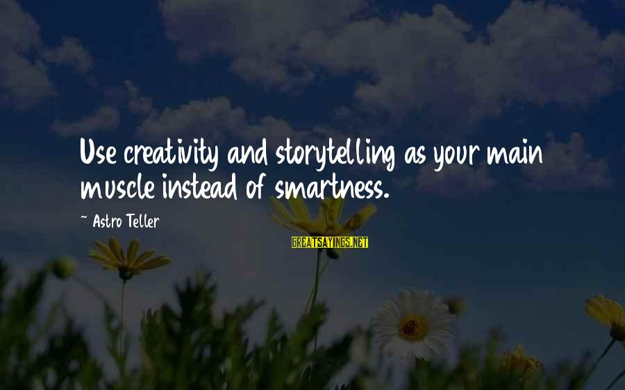 Muscle Sayings By Astro Teller: Use creativity and storytelling as your main muscle instead of smartness.