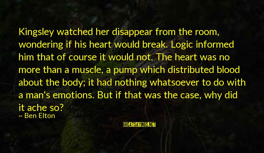 Muscle Sayings By Ben Elton: Kingsley watched her disappear from the room, wondering if his heart would break. Logic informed