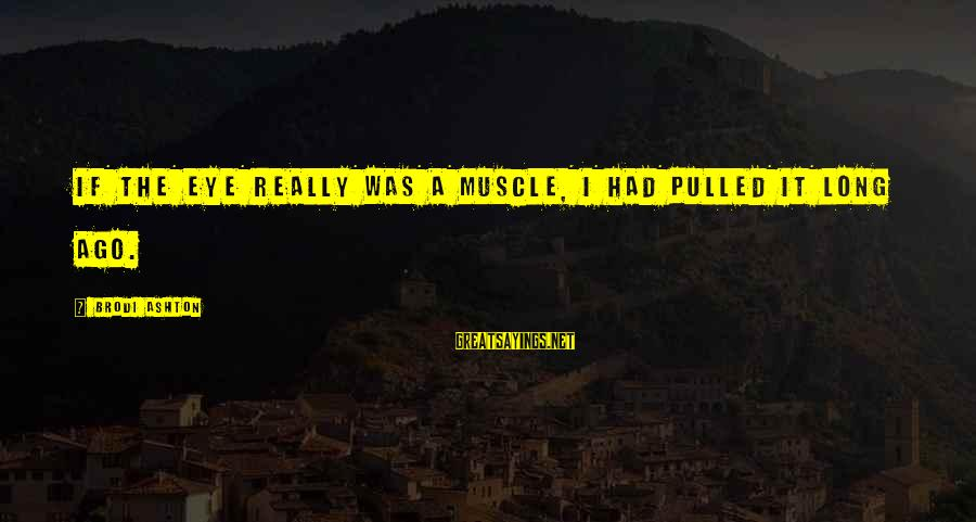 Muscle Sayings By Brodi Ashton: If the eye really was a muscle, I had pulled it long ago.
