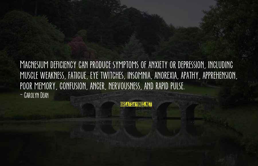 Muscle Sayings By Carolyn Dean: Magnesium deficiency can produce symptoms of anxiety or depression, including muscle weakness, fatigue, eye twitches,