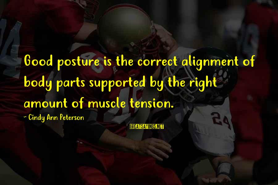 Muscle Sayings By Cindy Ann Peterson: Good posture is the correct alignment of body parts supported by the right amount of