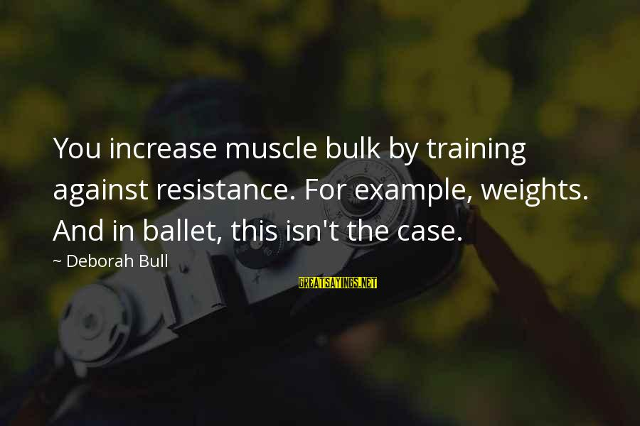 Muscle Sayings By Deborah Bull: You increase muscle bulk by training against resistance. For example, weights. And in ballet, this