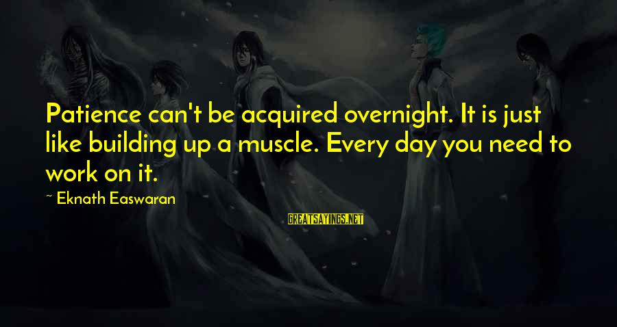 Muscle Sayings By Eknath Easwaran: Patience can't be acquired overnight. It is just like building up a muscle. Every day
