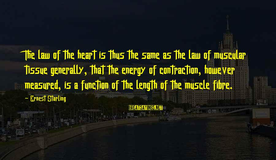 Muscle Sayings By Ernest Starling: The law of the heart is thus the same as the law of muscular tissue