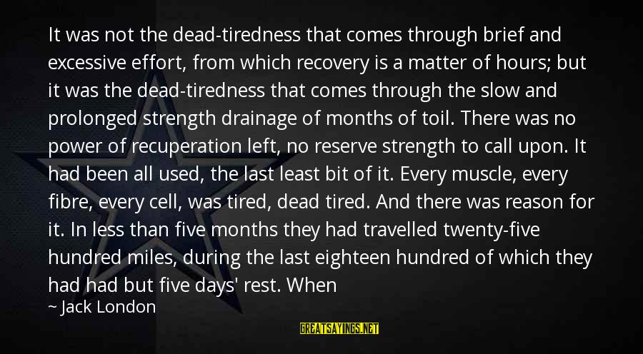 Muscle Sayings By Jack London: It was not the dead-tiredness that comes through brief and excessive effort, from which recovery