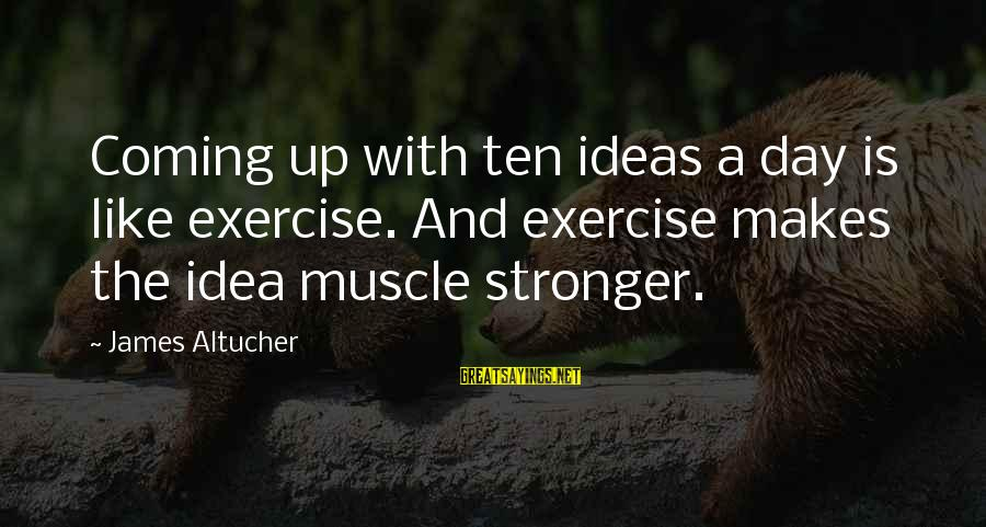 Muscle Sayings By James Altucher: Coming up with ten ideas a day is like exercise. And exercise makes the idea