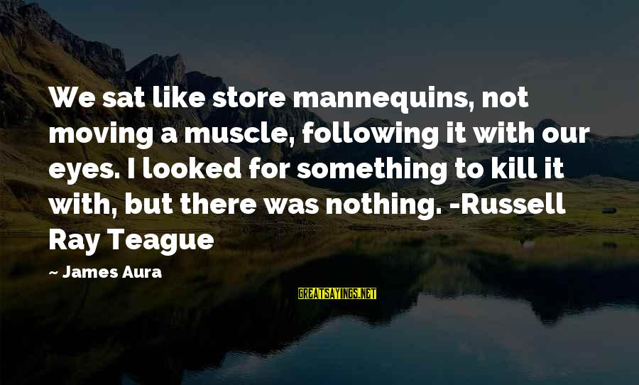Muscle Sayings By James Aura: We sat like store mannequins, not moving a muscle, following it with our eyes. I